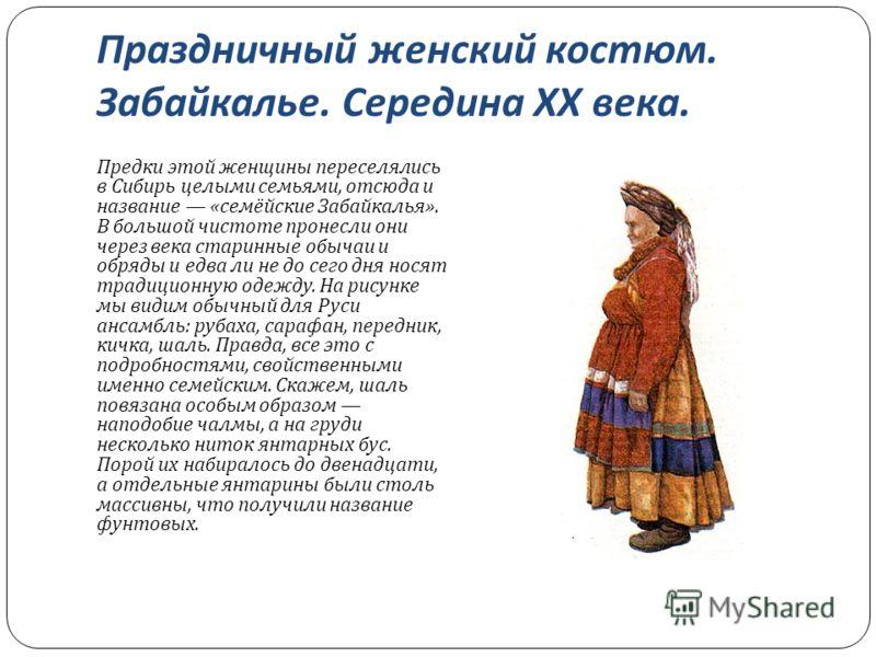 Праздничный женский костюм. Забайкалье. Середина XX века. Предки этой женщины переселялись в Сибирь целыми семьями, отсюда и название « семёйские Забайкалья ». В большой чистоте пронесли они через века старинные обычаи и обряды и едва ли не до сего д