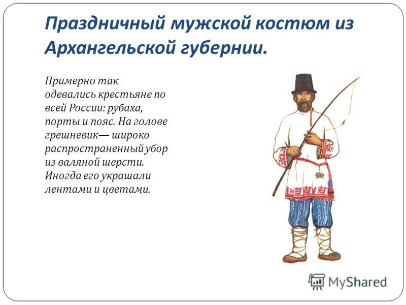 Праздничный мужской костюм из Архангельской губернии. Примерно так одевались крестьяне по всей России : рубаха, порты и пояс. На голове грешневик широко распространенный убор из валяной шерсти. Иногда его украшали лентами и цветами.