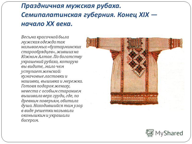 Праздничная мужская рубаха. Семипалатинская губерния. Конец XIX начало XX века. Весьма красочной была мужская одежда так называемых « бухтарминских старообрядцев », живших на Южном Алтае. По богатству украшений рубаха, которую вы видите, мало чем уст
