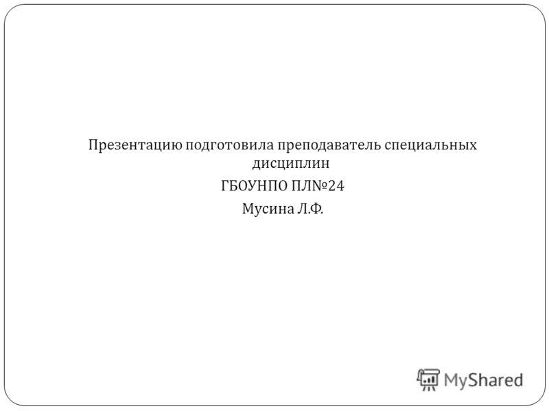 Презентацию подготовила преподаватель специальных дисциплин ГБОУНПО ПЛ 24 Мусина Л. Ф.