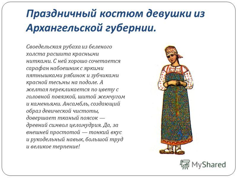 Праздничный костюм девушки из Архангельской губернии. Своедельская рубаха из беленого холста расшита красными нитками. С ней хорошо сочетается сарафан набоешник с яркими пятнышками рябинок и зубчиками красной тесьмы на подоле. А желтая перекликается