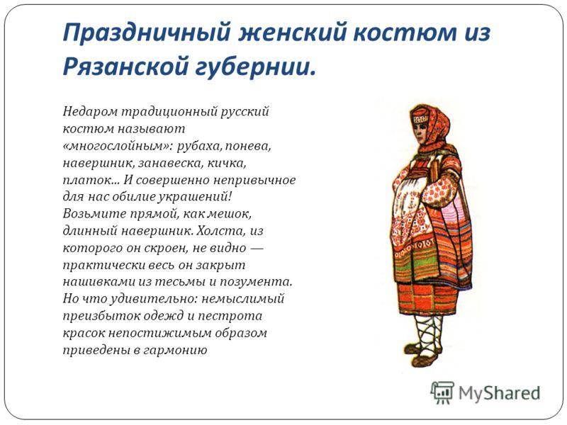 Праздничный женский костюм из Рязанской губернии. Недаром традиционный русский костюм называют « многослойным »: рубаха, понева, навершник, занавеска, кичка, платок... И совершенно непривычное для нас обилие украшений ! Возьмите прямой, как мешок, дл