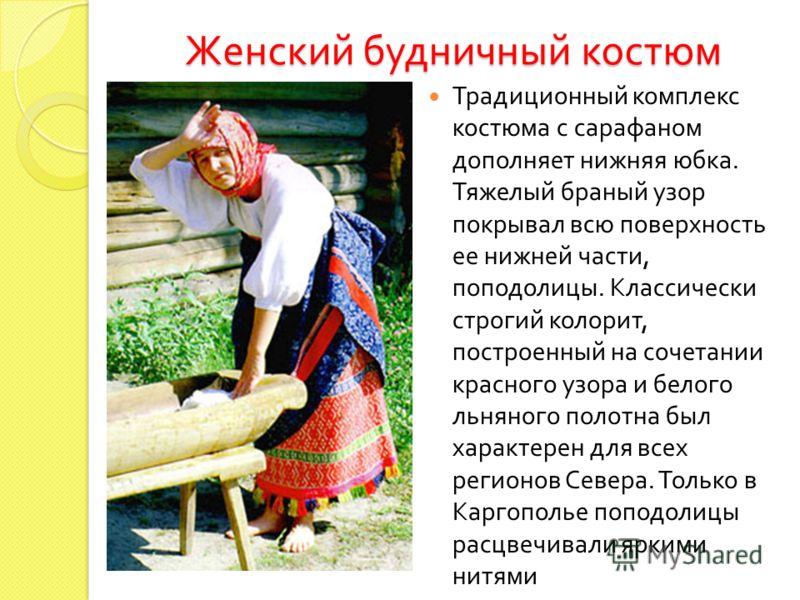 Женский будничный костюм Традиционный комплекс костюма с сарафаном дополняет нижняя юбка. Тяжелый браный узор покрывал всю поверхность ее нижней части, поподолицы. Классически строгий колорит, построенный на сочетании красного узора и белого льняного