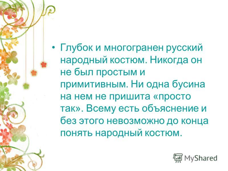Глубок и многогранен русский народный костюм. Никогда он не был простым и примитивным. Ни одна бусина на нем не пришита «просто так». Всему есть объяснение и без этого невозможно до конца понять народный костюм.