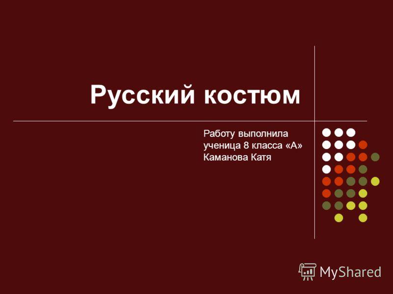 Русский костюм Работу выполнила ученица 8 класса «А» Каманова Катя