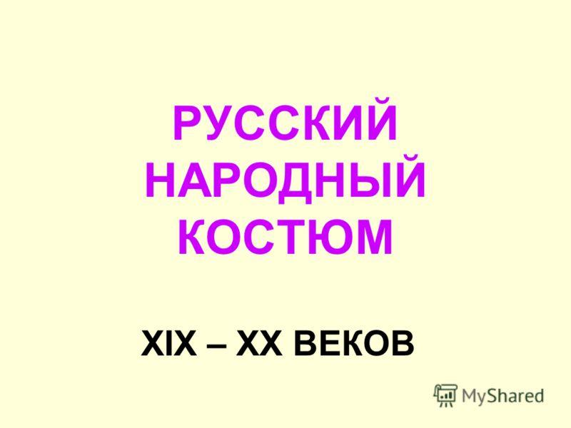 РУССКИЙ НАРОДНЫЙ КОСТЮМ XIX – XX ВЕКОВ