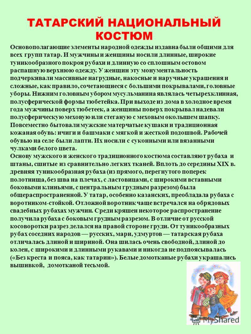 ТАТАРСКИЙ НАЦИОНАЛЬНЫЙ КОСТЮМ Основополагающие элементы народной одежды издавна были общими для всех групп татар. И мужчины и женщины носили длинные, широкие туникообразного покроя рубахи и длинную со сплошным остовом распашную верхнюю одежду. У женщ