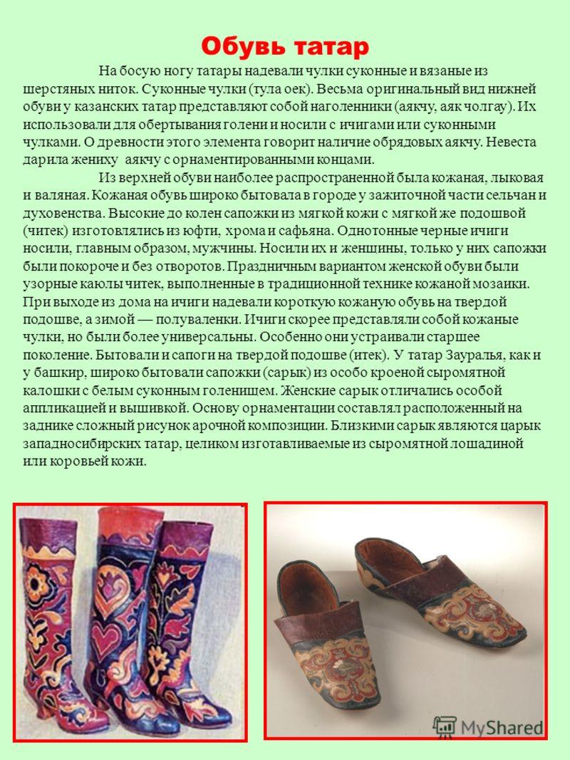 Обувь татар На босую ногу татары надевали чулки суконные и вязаные из шерстяных ниток. Суконные чулки (тула оек). Весьма оригинальный вид нижней обуви у казанских татар представляют собой наголенники (аякчу, аяк чолгау). Их использовали для обертыван