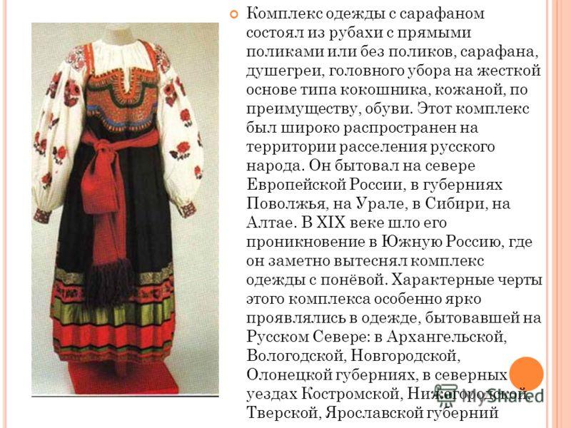 Комплекс одежды с сарафаном состоял из рубахи с прямыми поликами или без поликов, сарафана, душегреи, головного убора на жесткой основе типа кокошника, кожаной, по преимуществу, обуви. Этот комплекс был широко распространен на территории расселения р