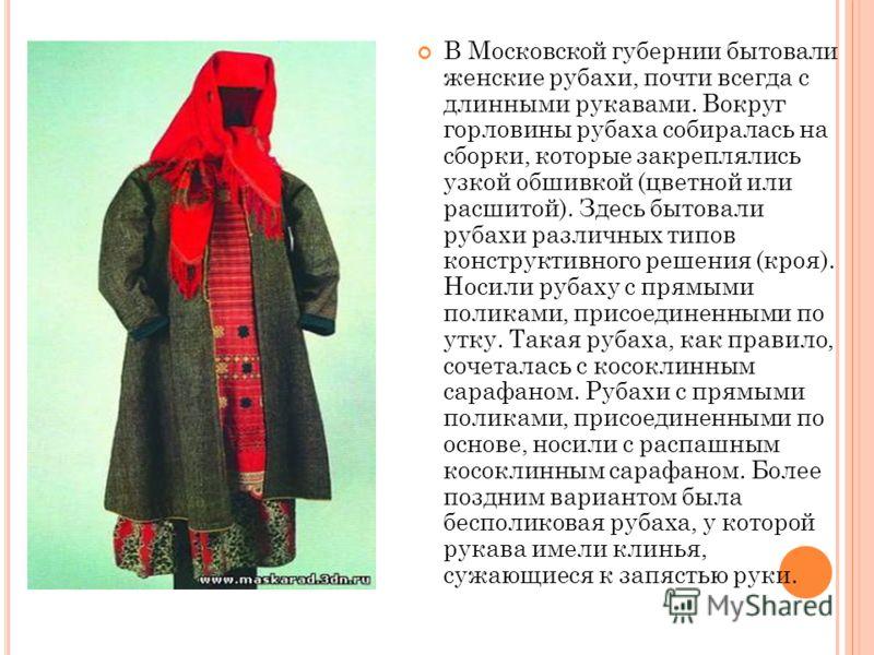 В Московской губернии бытовали женские рубахи, почти всегда с длинными рукавами. Вокруг горловины рубаха собиралась на сборки, которые закреплялись узкой обшивкой (цветной или расшитой). Здесь бытовали рубахи различных типов конструктивного решения (