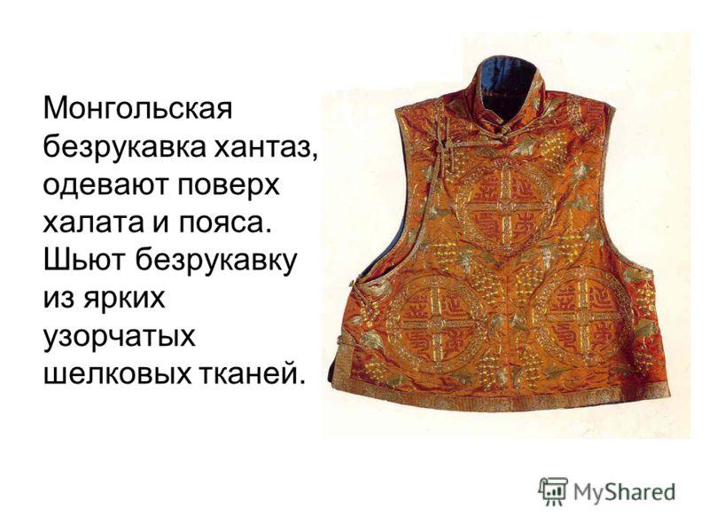 Монгольская безрукавка хантаз, одевают поверх халата и пояса. Шьют безрукавку из ярких узорчатых шелковых тканей.