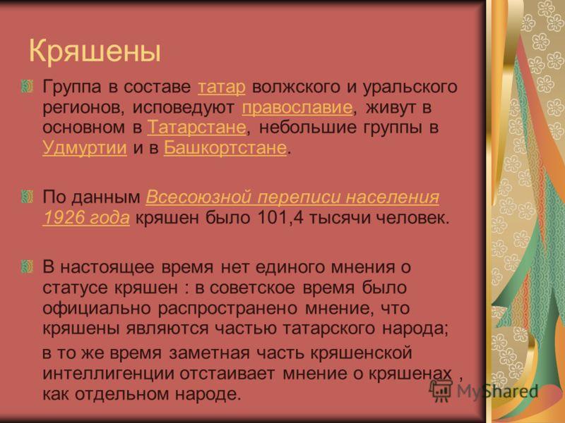 Кряшены Группа в составе татар волжского и уральского регионов, исповедуют православие, живут в основном в Татарстане, небольшие группы в Удмуртии и в Башкортстане.татарправославиеТатарстане УдмуртииБашкортстане По данным Всесоюзной переписи населени