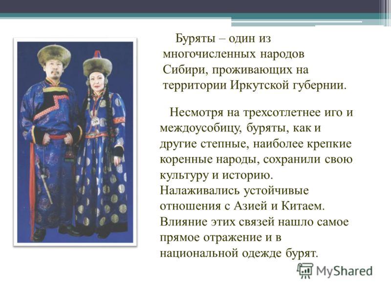 Буряты – один из многочисленных народов Сибири, проживающих на территории Иркутской губернии. Несмотря на трехсотлетнее иго и междоусобицу, буряты, как и другие степные, наиболее крепкие коренные народы, сохранили свою культуру и историю. Налаживалис