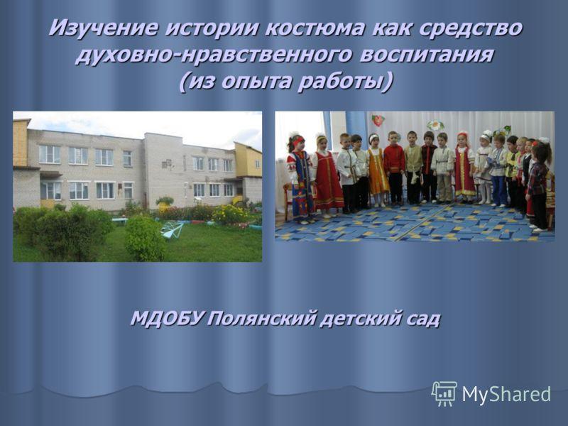 Изучение истории костюма как средство духовно-нравственного воспитания (из опыта работы) МДОБУ Полянский детский сад