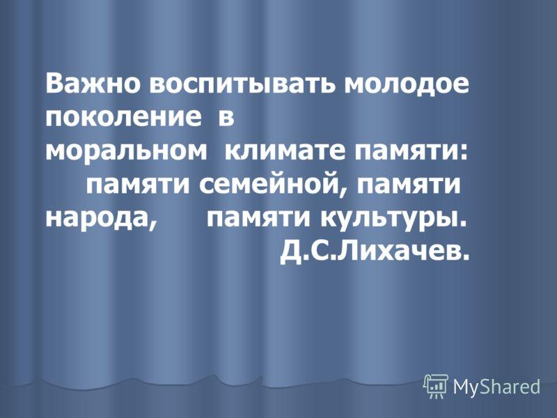 Важно воспитывать молодое поколение в моральном климате памяти: памяти семейной, памяти народа, памяти культуры. Д.С.Лихачев.