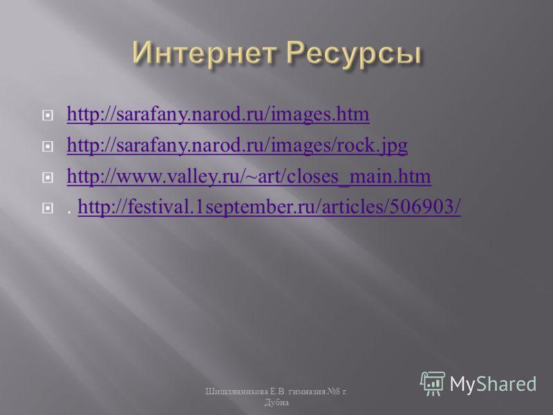http://sarafany.narod.ru/images.htm http://sarafany.narod.ru/images/rock.jpg http://www.valley.ru/~art/closes_main.htm. http://festival.1september.ru/articles/506903/http://festival.1september.ru/articles/506903/ Шишлянникова Е. В. гимназия 8 г. Дубн