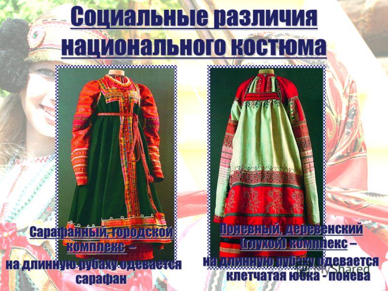 Социальные различия национального костюма Сарафанный, городской комплекс – на длинную рубаху одевается сарафан Поневный, деревенский (глухой) комплекс – на длинную рубаху одевается клетчатая юбка - понева