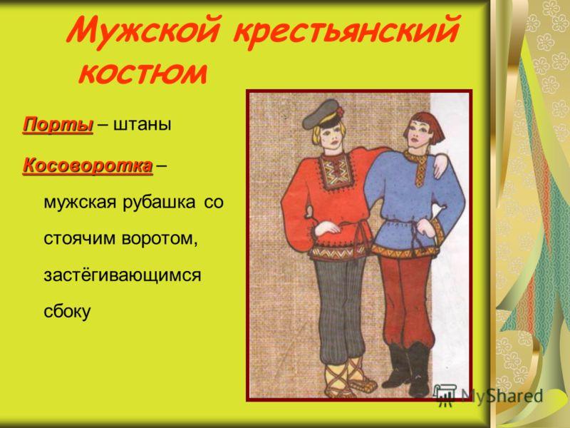 Мужской крестьянский костюм Порты Порты – штаны Косоворотка Косоворотка – мужская рубашка со стоячим воротом, застёгивающимся сбоку