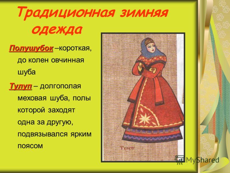 Традиционная зимняя одежда Полушубок Полушубок –короткая, до колен овчинная шуба Тулуп Тулуп – долгополая меховая шуба, полы которой заходят одна за другую, подвязывался ярким поясом