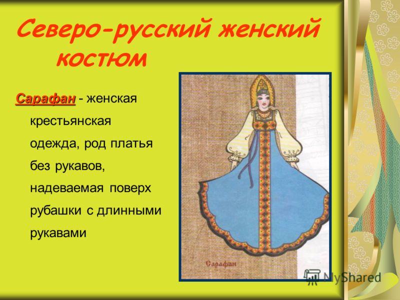 Северо-русский женский костюм Сарафан Сарафан - женская крестьянская одежда, род платья без рукавов, надеваемая поверх рубашки с длинными рукавами