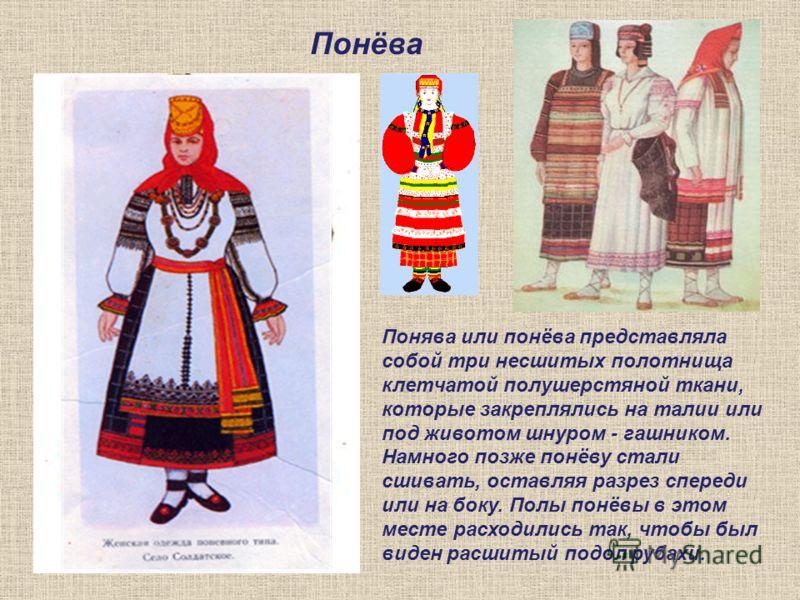 Понёва В старинном костюме рубаху редко носили отдельно: в северных и центральных районах России сверху надевали сарафан, а в южных - понёву. Понява или понёва представляла собой три несшитых полотнища клетчатой полушерстяной ткани, которые закреплял