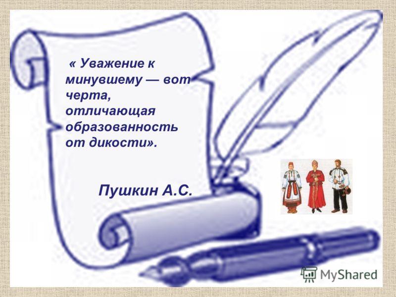 « Уважение к минувшему вот черта, отличающая образованность от дикости». Пушкин А.С.