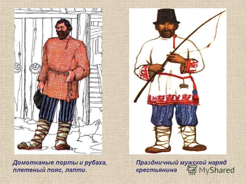 Домотканые порты и рубаха, плетеный пояс, лапти. Праздничный мужской наряд крестьянина Рубахи носили навыпуск и подпоясывали узким пояском, к которому по мере надобности прикрепляли гребень, дорожный нож или другие мелкие предметы.