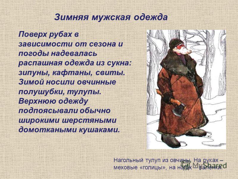 Нагольный тулуп из овчины. На руках – меховые «голицы», на ногах – валенки. Зимняя мужская одежда Поверх рубах в зависимости от сезона и погоды надевалась распашная одежда из сукна: зипуны, кафтаны, свиты. Зимой носили овчинные полушубки, тулупы. Вер