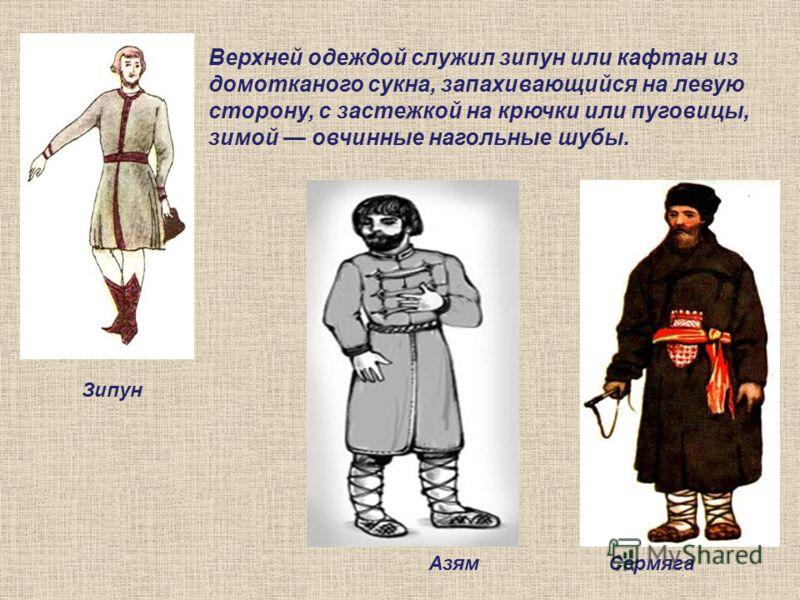Азям Зипун Сермяга Верхней одеждой служил зипун или кафтан из домотканого сукна, запахивающийся на левую сторону, с застежкой на крючки или пуговицы, зимой овчинные нагольные шубы.