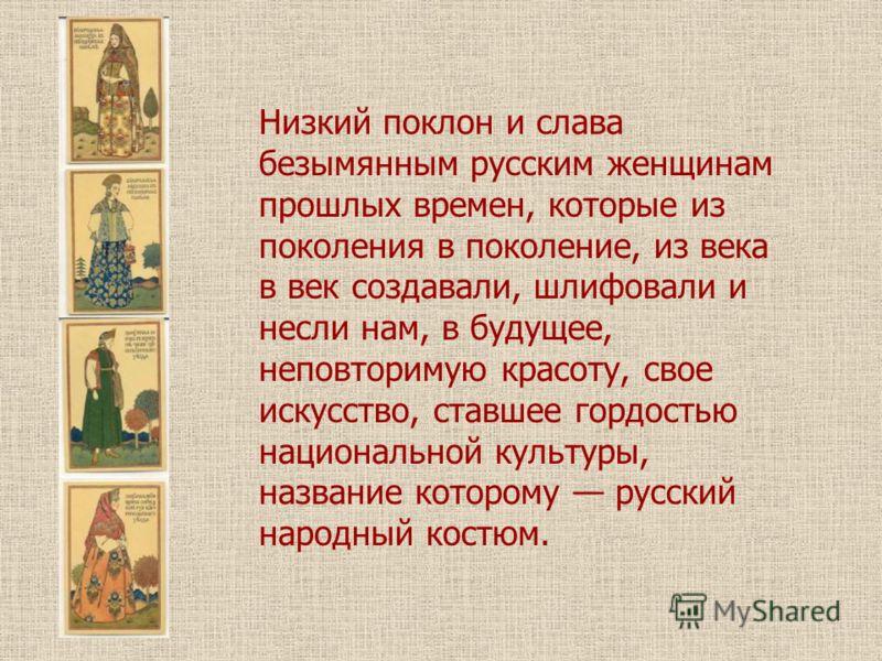 Низкий поклон и слава безымянным русским женщинам прошлых времен, которые из поколения в поколение, из века в век создавали, шлифовали и несли нам, в будущее, неповторимую красоту, свое искусство, ставшее гордостью национальной культуры, название кот
