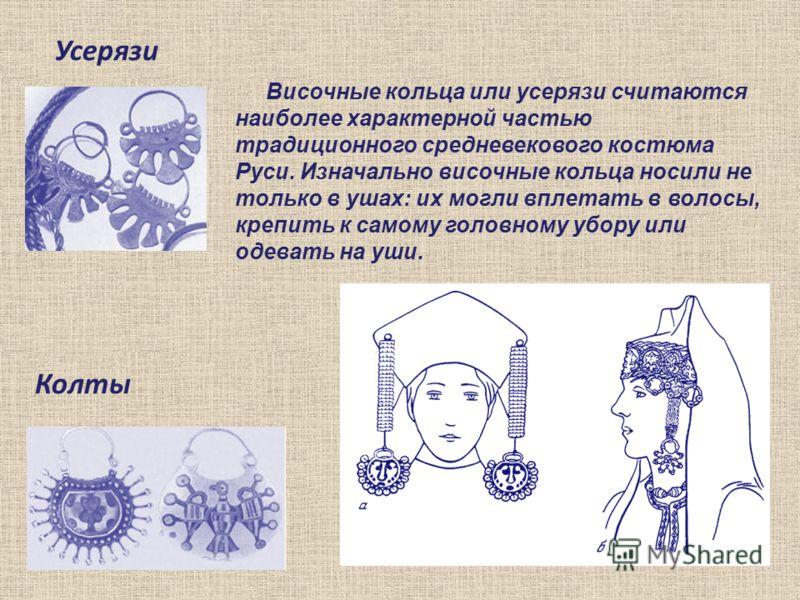 Усерязи Височные кольца или усерязи считаются наиболее характерной частью традиционного средневекового костюма Руси. Изначально височные кольца носили не только в ушах: их могли вплетать в волосы, крепить к самому головному убору или одевать на уши.