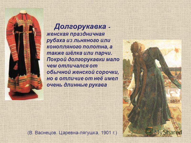 Долгорукавка - женская праздничная рубаха из льняного или конопляного полотна, а также шёлка или парчи. Покрой долгорукавки мало чем отличался от обычной женской сорочки, но в отличие от неё имел очень длинные рукава (В. Васнецов. Царевна-лягушка, 19