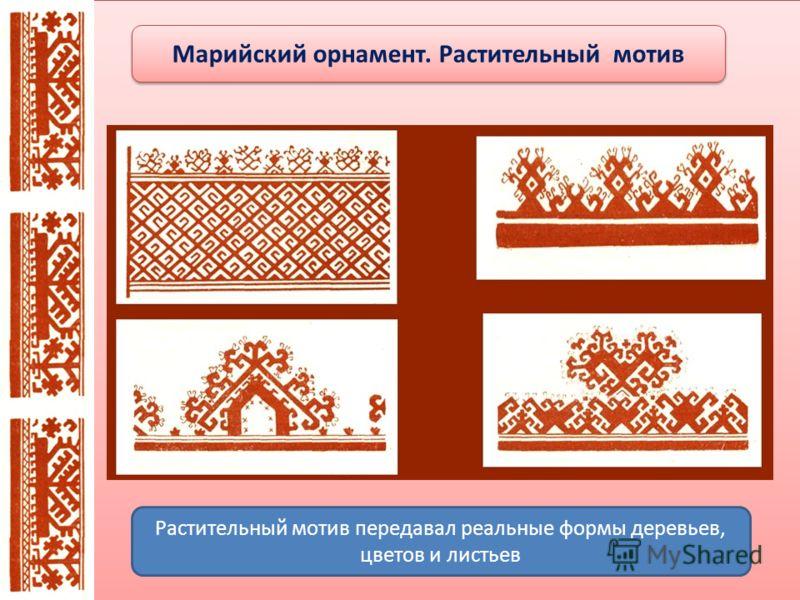 Марийский орнамент. Растительный мотив Растительный мотив передавал реальные формы деревьев, цветов и листьев