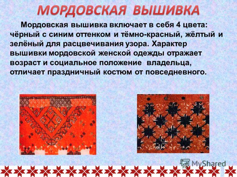 Мордовская вышивка включает в себя 4 цвета: чёрный с синим оттенком и тёмно-красный, жёлтый и зелёный для расцвечивания узора. Характер вышивки мордовской женской одежды отражает возраст и социальное положение владельца, отличает праздничный костюм о