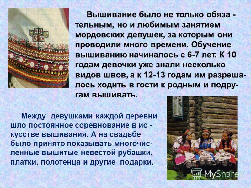 Вышивание было не только обяза - тельным, но и любимым занятием мордовских девушек, за которым они проводили много времени. Обучение вышиванию начиналось с 6-7 лет. К 10 годам девочки уже знали несколько видов швов, а к 12-13 годам им разреша- лось х