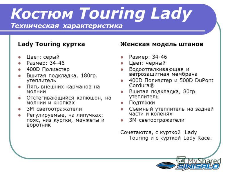 Костюм Touring Lady Техническая характеристика Lady Touring куртка Цвет: серый Размер: 34-46 400D Полиэстер Вшитая подкладка, 180гр. утеплитель Пять внешних карманов на молнии Отстегивающийся капюшон, на молнии и кнопках 3M-светоотражатели Регулируем