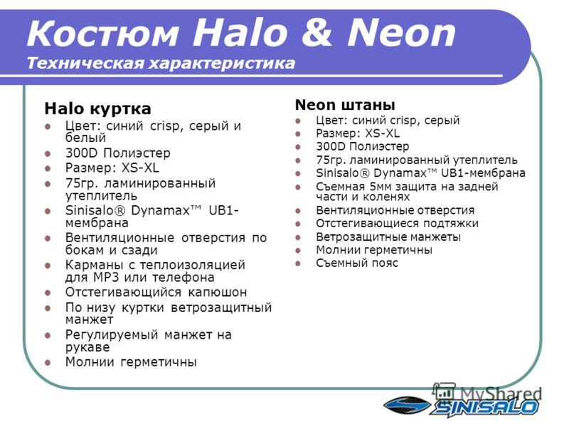 Костюм Halo & Neon Техническая характеристика Halo куртка Цвет: синий crisp, серый и белый 300D Полиэстер Размер: XS-XL 75гр. ламинированный утеплитель Sinisalo® Dynamax UB1- мембрана Вентиляционные отверстия по бокам и сзади Карманы с теплоизоляцией