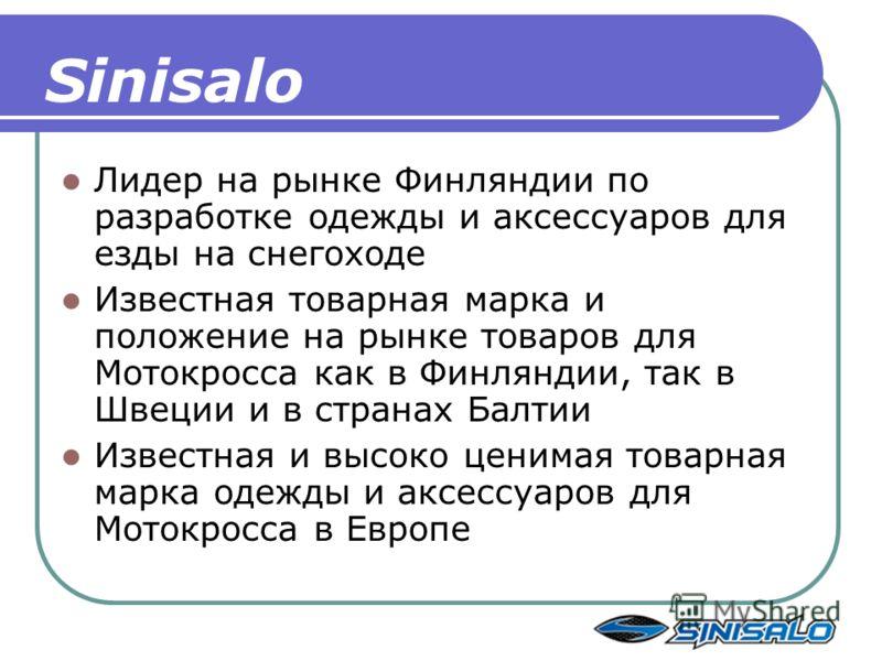 Sinisalo Лидер на рынке Финляндии по разработке одежды и аксессуаров для езды на снегоходе Известная товарная марка и положение на рынке товаров для Мотокросса как в Финляндии, так в Швеции и в странах Балтии Известная и высоко ценимая товарная марка