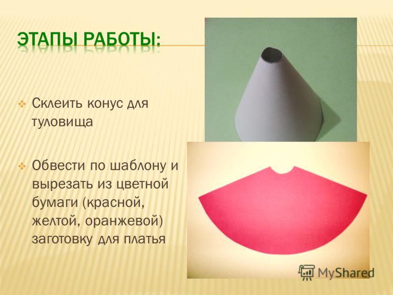 Склеить конус для туловища Обвести по шаблону и вырезать из цветной бумаги (красной, желтой, оранжевой) заготовку для платья