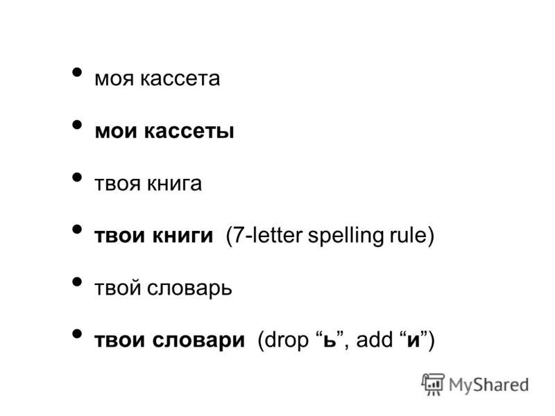 моя кассета мои кассеты твоя книга твои книги (7-letter spelling rule) твой словарь твои словари (drop ь, add и)