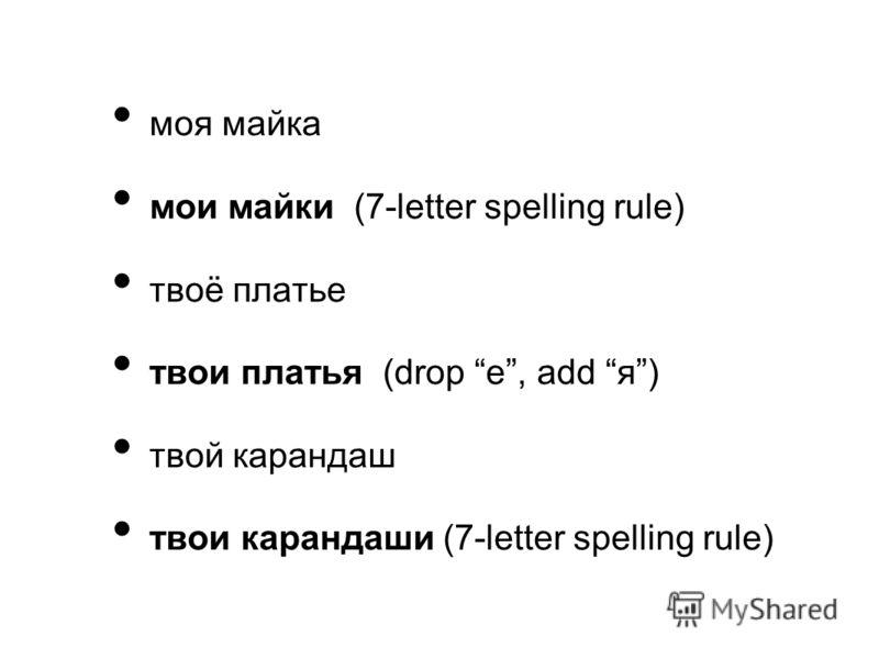 моя майка мои майки (7-letter spelling rule) твоё платье твои платья (drop е, add я) твой карандаш твои карандаши (7-letter spelling rule)
