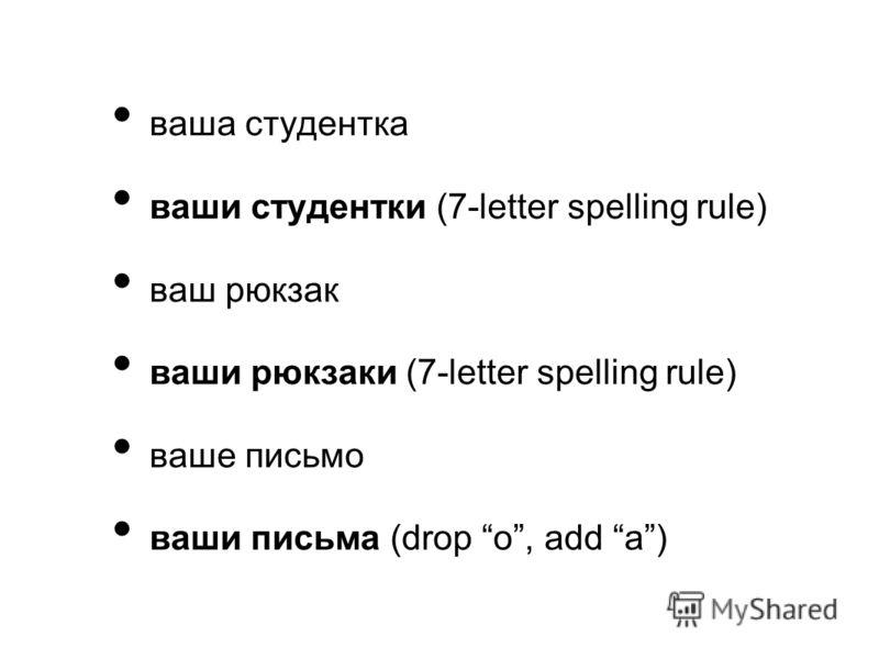 ваша студентка ваши студентки (7-letter spelling rule) ваш рюкзак ваши рюкзаки (7-letter spelling rule) ваше письмо ваши письма (drop о, add а)