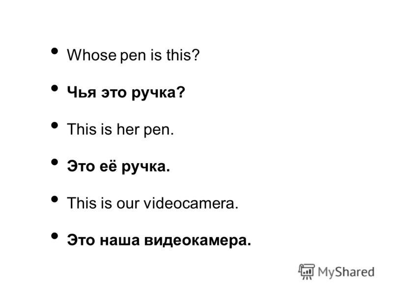 Whose pen is this? Чья это ручка? This is her pen. Это её ручка. This is our videocamera. Это наша видеокамера.