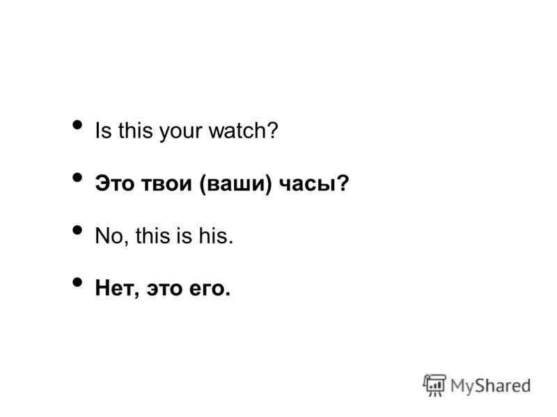 Is this your watch? Это твои (ваши) часы? No, this is his. Нет, это его.