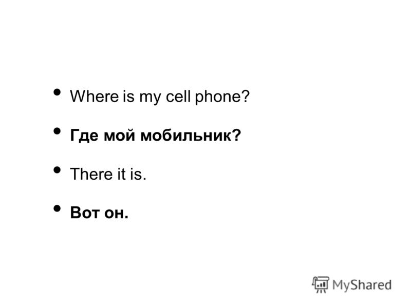 Where is my cell phone? Где мой мобильник? There it is. Вот он.
