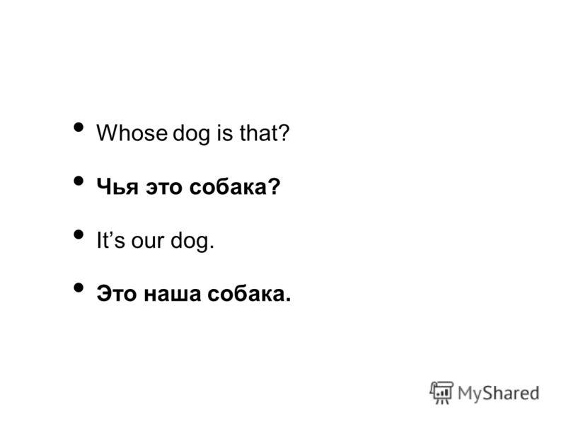 Whose dog is that? Чья это собака? Its our dog. Это наша собака.