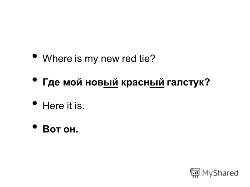 Where is my new red tie? Где мой новый красный галстук? Here it is. Вот он.