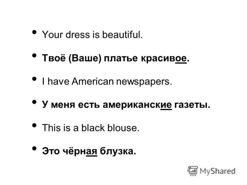 Your dress is beautiful. Твоё (Ваше) платье красивое. I have American newspapers. У меня есть американские газеты. This is a black blouse. Это чёрная блузка.