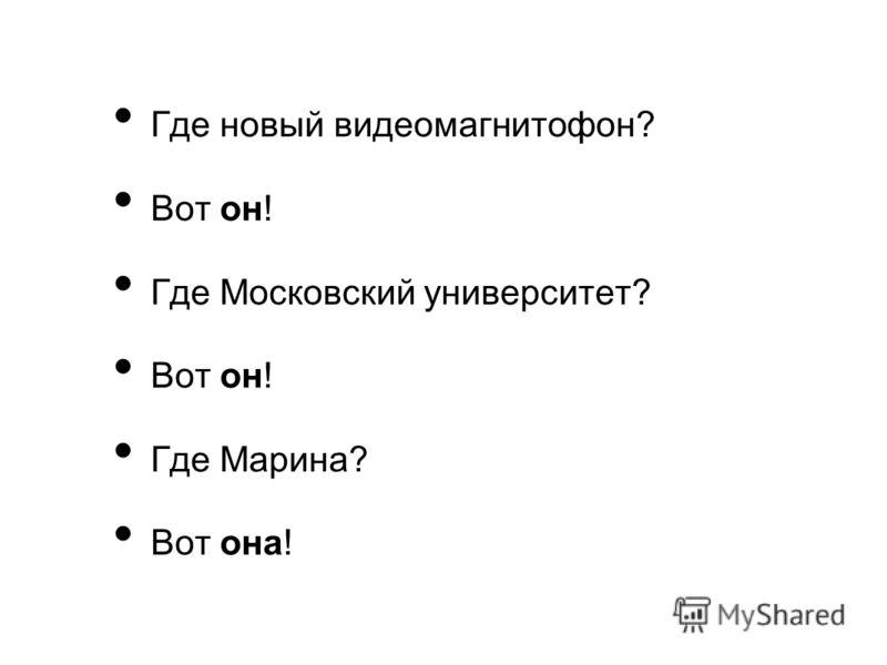 Где новый видеомагнитофон? Вот он! Где Московский университет? Вот он! Где Марина? Вот она!