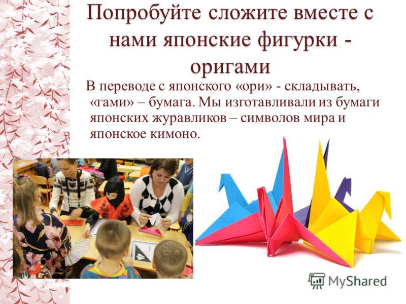 Попробуйте сложите вместе с нами японские фигурки - оригами В переводе с японского «ори» - складывать, «гами» – бумага. Мы изготавливали из бумаги японских журавликов – символов мира и японское кимоно.